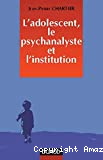 l'Adolescent le psychanalyste et l'institution